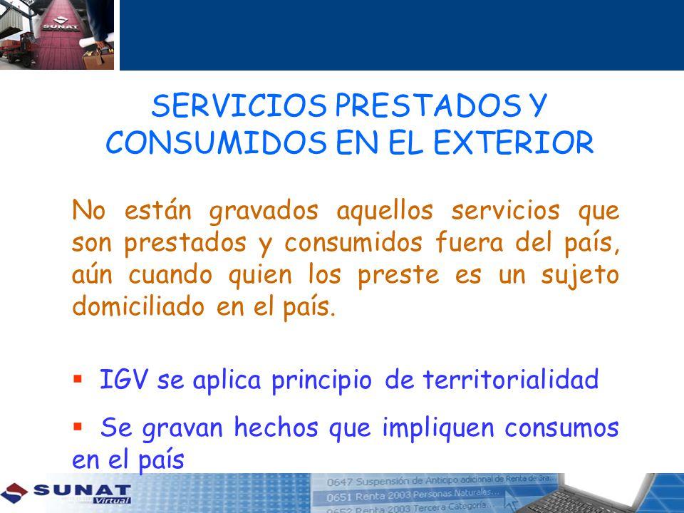 SERVICIOS PRESTADOS Y CONSUMIDOS EN EL EXTERIOR No están gravados aquellos servicios que son prestados y consumidos fuera del país, aún cuando quien l