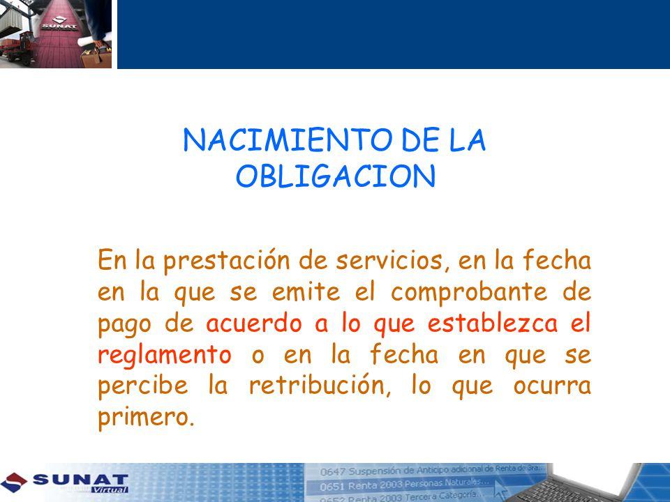 NACIMIENTO DE LA OBLIGACION En la prestación de servicios, en la fecha en la que se emite el comprobante de pago de acuerdo a lo que establezca el reg