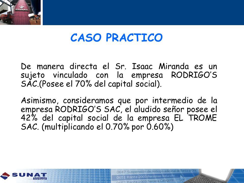 CASO PRACTICO De manera directa el Sr. Isaac Miranda es un sujeto vinculado con la empresa RODRIGOS SAC.(Posee el 70% del capital social). Asimismo, c