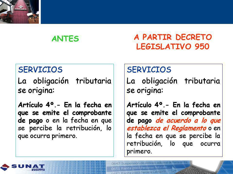 SERVICIOS La obligación tributaria se origina: Artículo 4º.- En la fecha en que se emite el comprobante de pago o en la fecha en que se percibe la retribución, lo que ocurra primero.