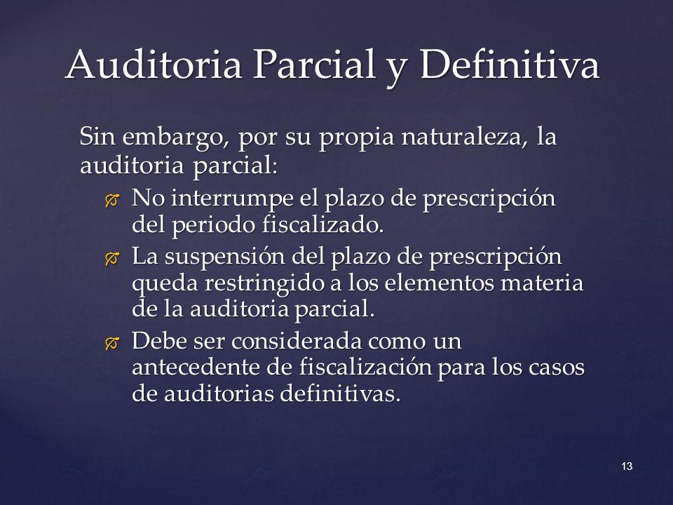 13 Sin embargo, por su propia naturaleza, la auditoria parcial : No interrumpe el plazo de prescripción del periodo fiscalizado. No interrumpe el plaz