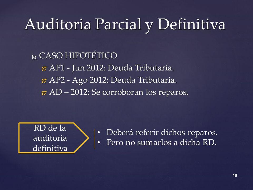 16 Auditoria Parcial y Definitiva CASO HIPOTÉTICO CASO HIPOTÉTICO AP1 - Jun 2012: Deuda Tributaria. AP1 - Jun 2012: Deuda Tributaria. AP2 - Ago 2012: