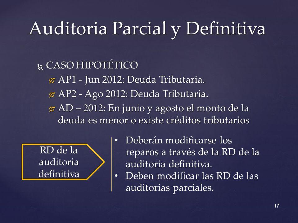 17 Auditoria Parcial y Definitiva CASO HIPOTÉTICO CASO HIPOTÉTICO AP1 - Jun 2012: Deuda Tributaria. AP1 - Jun 2012: Deuda Tributaria. AP2 - Ago 2012: