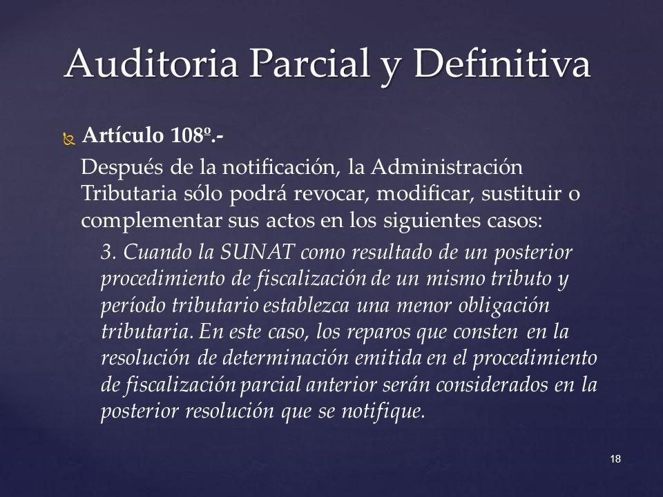 18 Auditoria Parcial y Definitiva Artículo 108º.- Después de la notificación, la Administración Tributaria sólo podrá revocar, modificar, sustituir o complementar sus actos en los siguientes casos: 3.