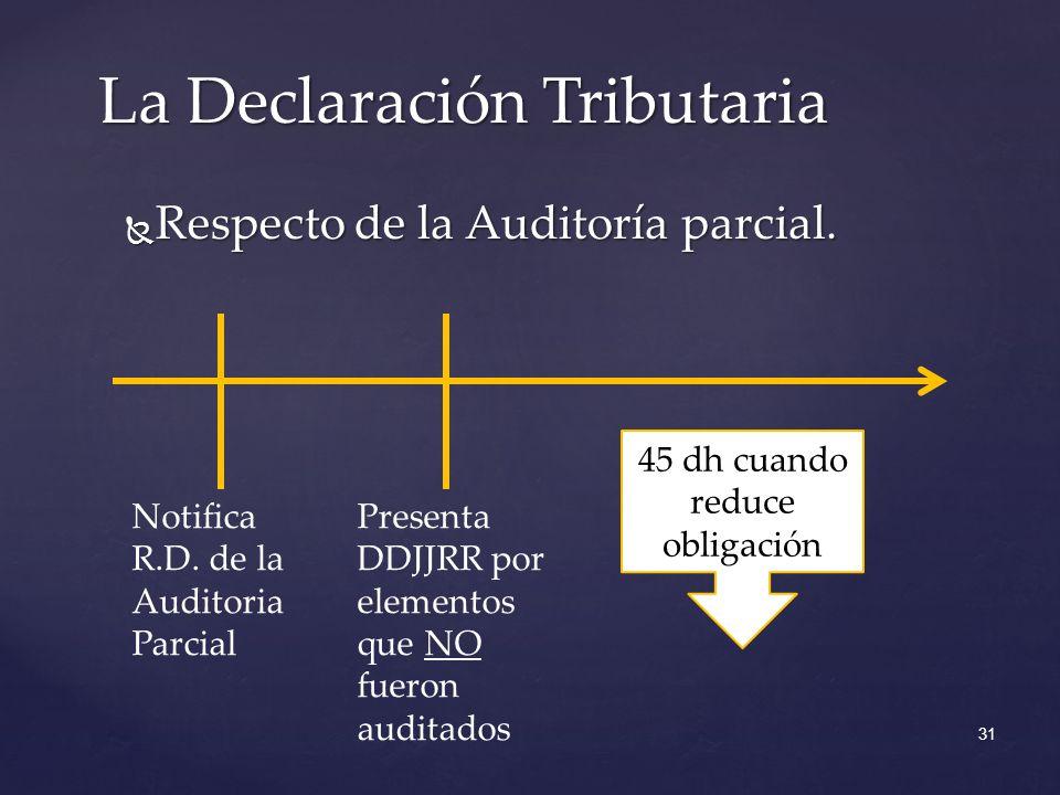 Respecto de la Auditoría parcial. Respecto de la Auditoría parcial. La Declaración Tributaria 31 Notifica R.D. de la Auditoria Parcial Presenta DDJJRR
