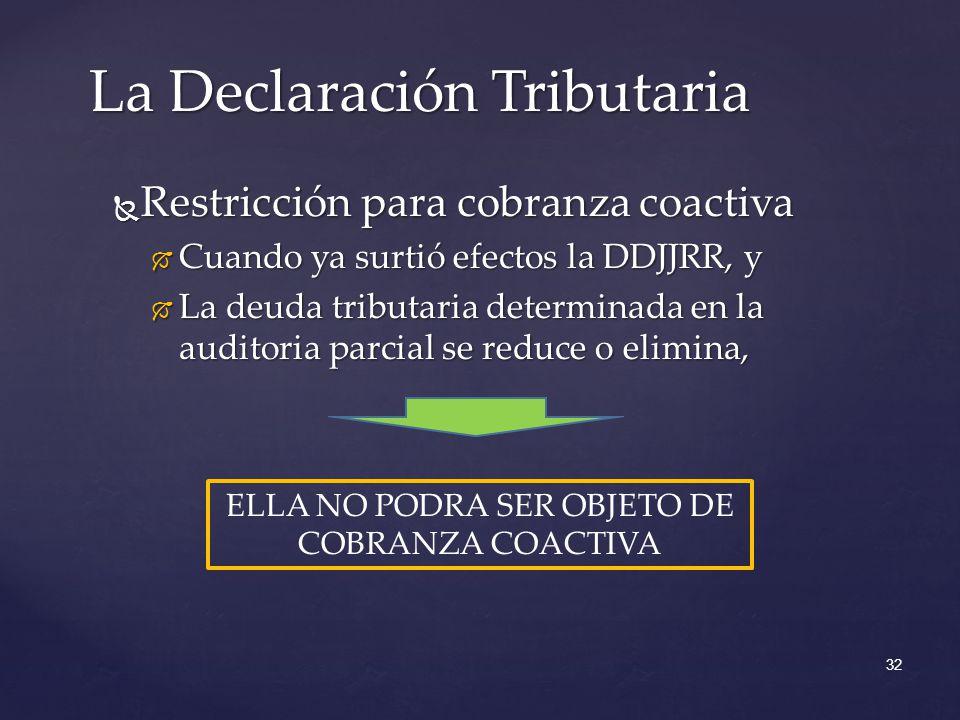 Restricción para cobranza coactiva Restricción para cobranza coactiva Cuando ya surtió efectos la DDJJRR, y Cuando ya surtió efectos la DDJJRR, y La deuda tributaria determinada en la auditoria parcial se reduce o elimina, La deuda tributaria determinada en la auditoria parcial se reduce o elimina, La Declaración Tributaria 32 ELLA NO PODRA SER OBJETO DE COBRANZA COACTIVA