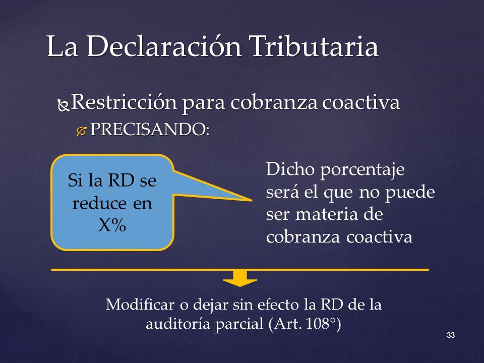 Restricción para cobranza coactiva Restricción para cobranza coactiva PRECISANDO: PRECISANDO: La Declaración Tributaria 33 Si la RD se reduce en X% Dicho porcentaje será el que no puede ser materia de cobranza coactiva Modificar o dejar sin efecto la RD de la auditoría parcial (Art.