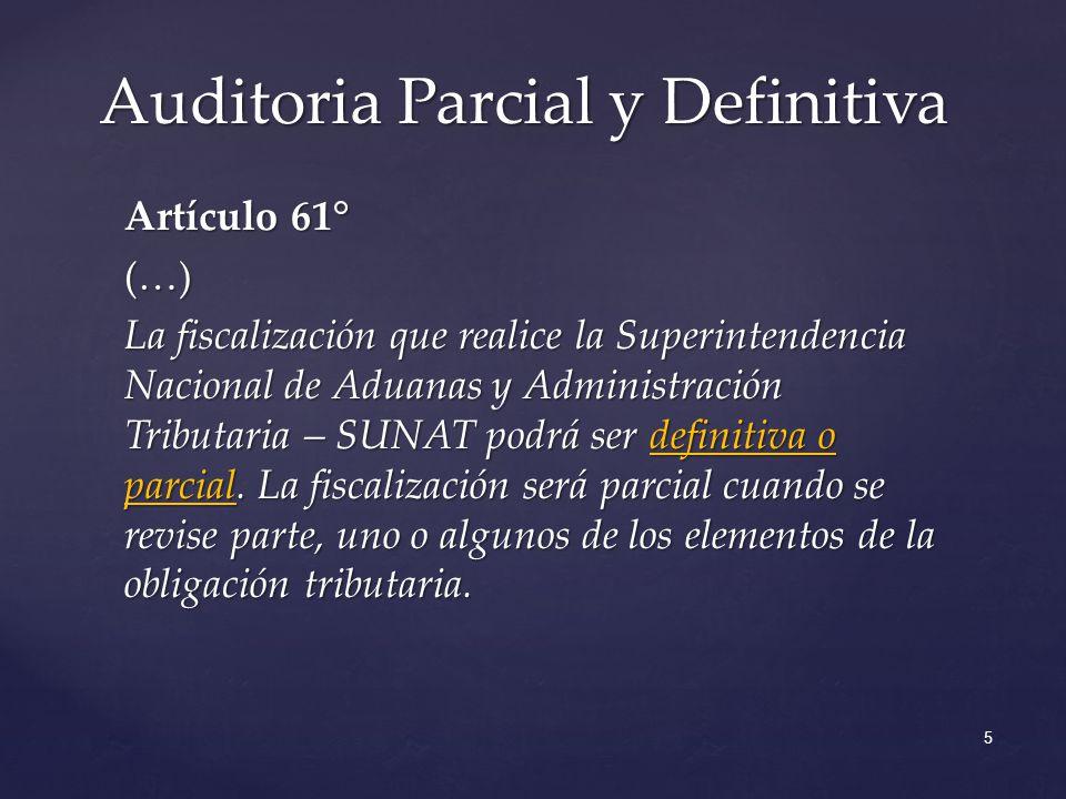 Artículo 61° (…) La fiscalización que realice la Superintendencia Nacional de Aduanas y Administración Tributaria – SUNAT podrá ser definitiva o parcial.