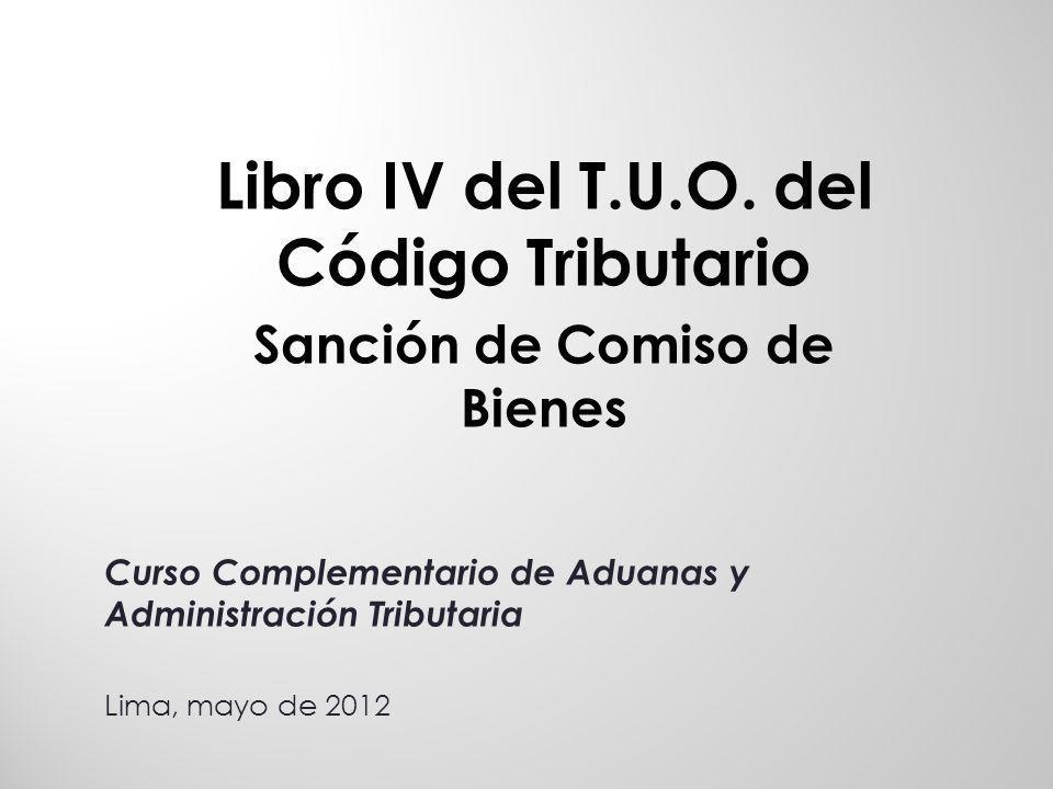Libro IV del T.U.O. del Código Tributario Sanción de Comiso de Bienes Curso Complementario de Aduanas y Administración Tributaria Lima, mayo de 2012