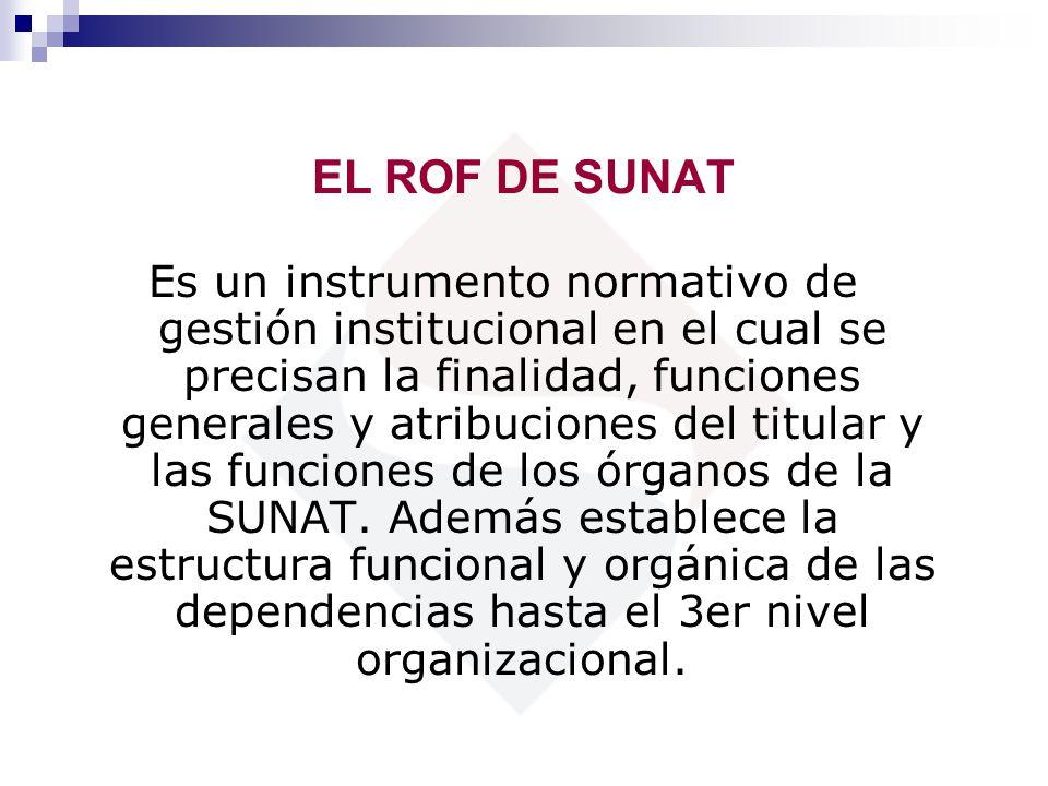 EL ROF DE SUNAT Es un instrumento normativo de gestión institucional en el cual se precisan la finalidad, funciones generales y atribuciones del titul