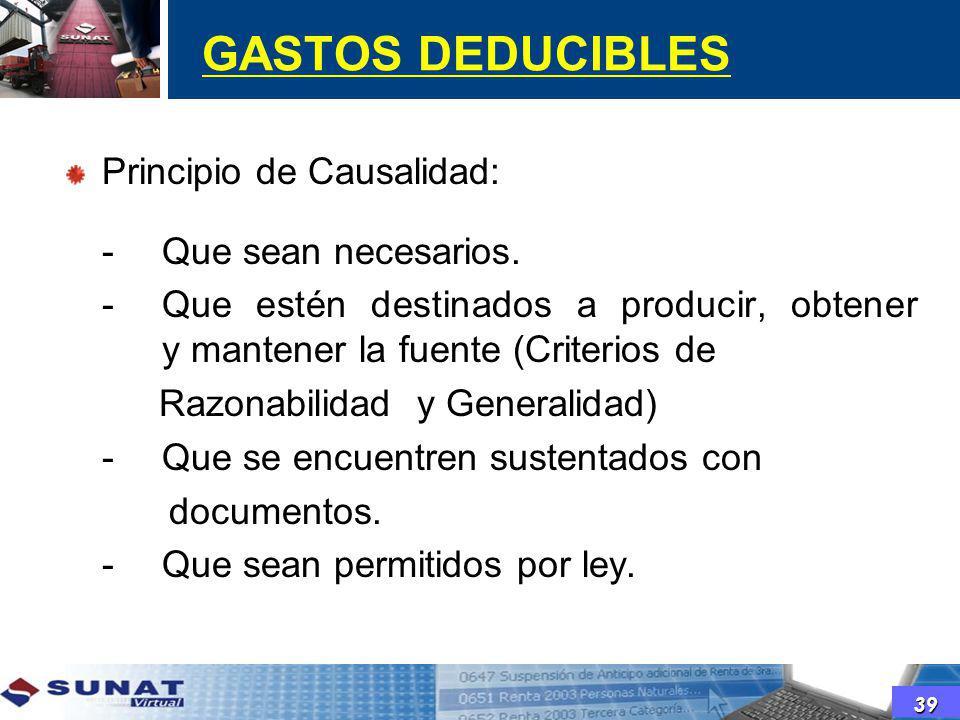 GASTOS DEDUCIBLES Principio de Causalidad: -Que sean necesarios. -Que estén destinados a producir, obtener y mantener la fuente (Criterios de Razonabi