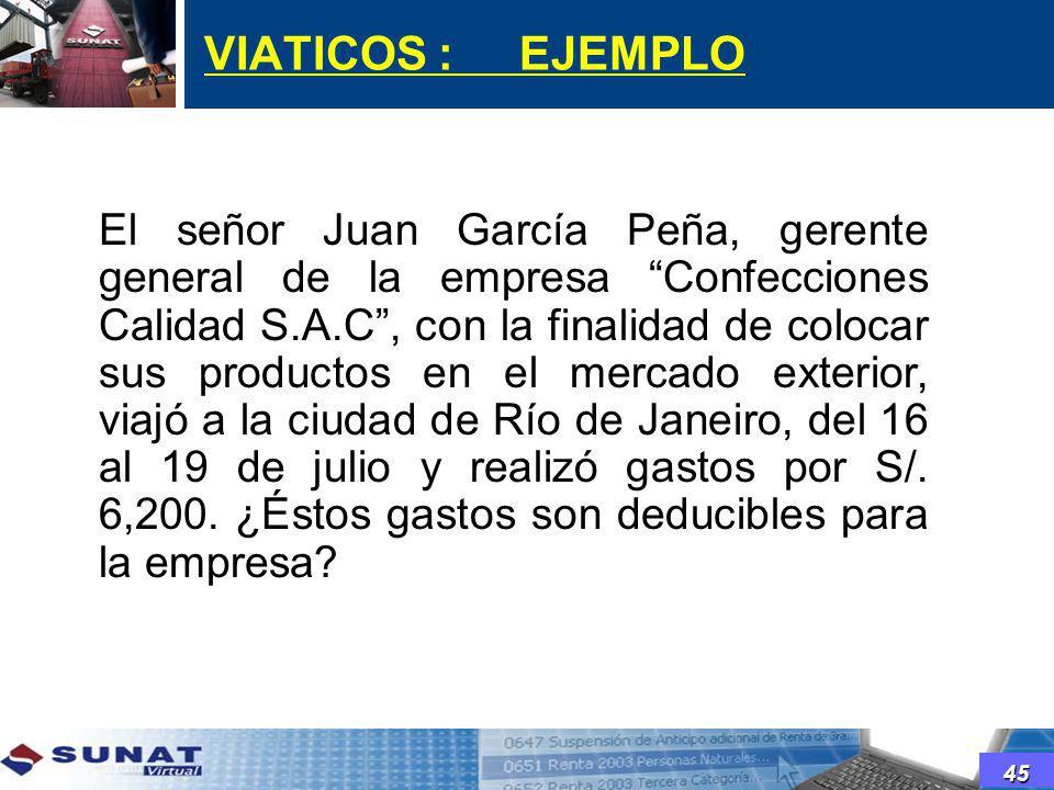 VIATICOS : EJEMPLO El señor Juan García Peña, gerente general de la empresa Confecciones Calidad S.A.C, con la finalidad de colocar sus productos en e