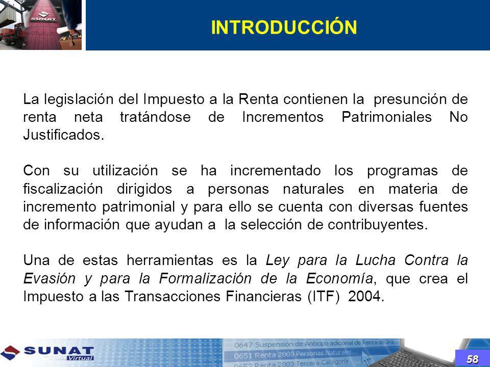 INTRODUCCIÓN 58 La legislación del Impuesto a la Renta contienen la presunción de renta neta tratándose de Incrementos Patrimoniales No Justificados.