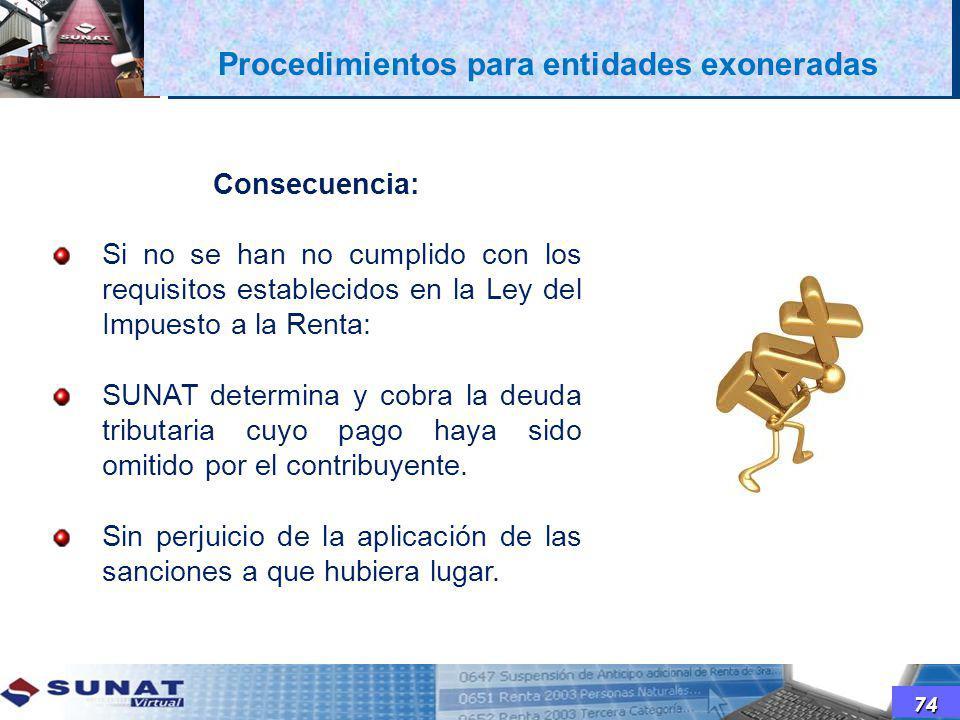 74 Consecuencia: Si no se han no cumplido con los requisitos establecidos en la Ley del Impuesto a la Renta: SUNAT determina y cobra la deuda tributar