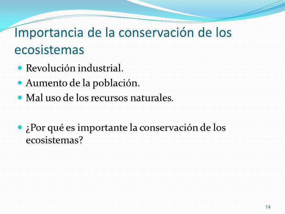 Importancia de la conservación de los ecosistemas Revolución industrial. Aumento de la población. Mal uso de los recursos naturales. ¿Por qué es impor