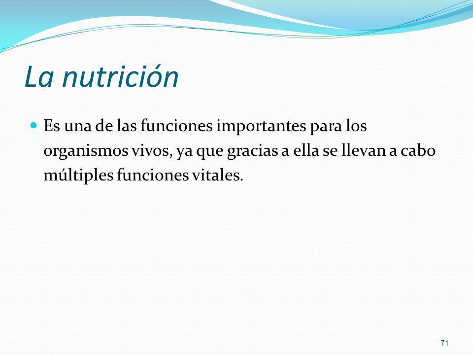 La nutrición Es una de las funciones importantes para los organismos vivos, ya que gracias a ella se llevan a cabo múltiples funciones vitales. 71