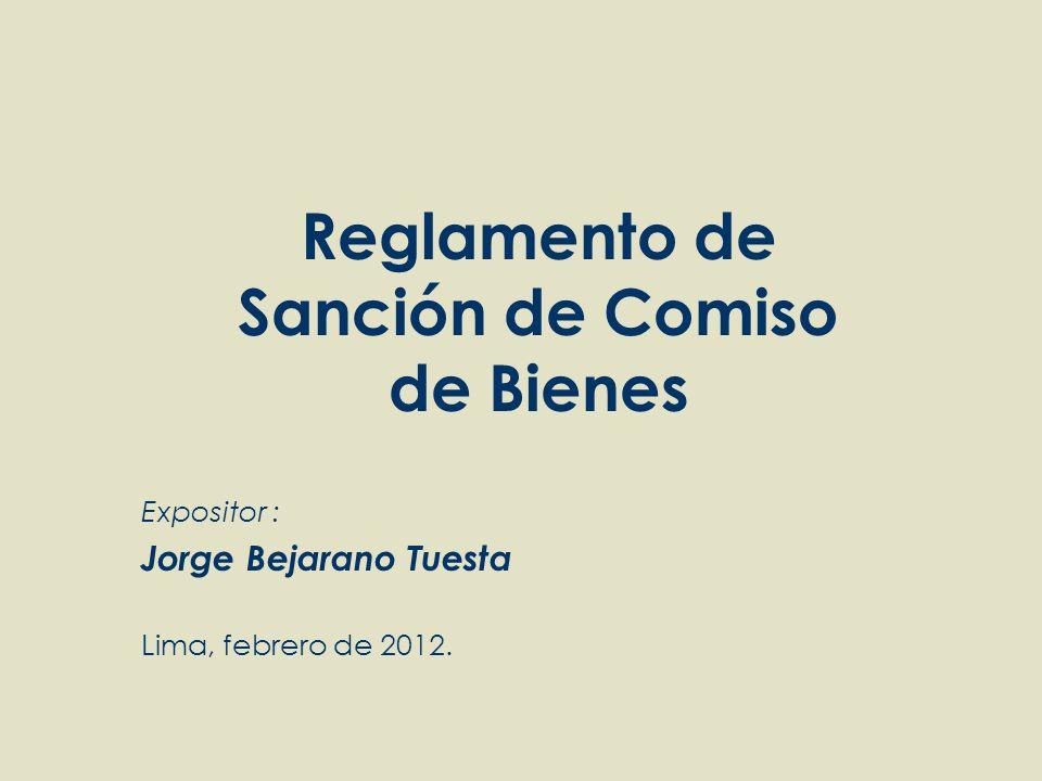 Reglamento de Sanción de Comiso de Bienes Expositor : Jorge Bejarano Tuesta Lima, febrero de 2012.