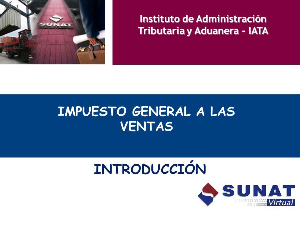 IMPUESTO GENERAL A LAS VENTAS INTRODUCCIÓN Instituto de Administración Tributaria y Aduanera - IATA