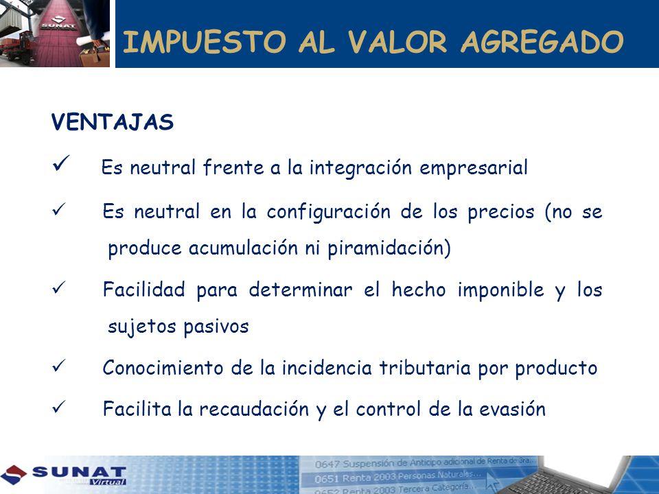 IMPUESTO AL VALOR AGREGADO VENTAJAS Es neutral frente a la integración empresarial Es neutral en la configuración de los precios (no se produce acumul