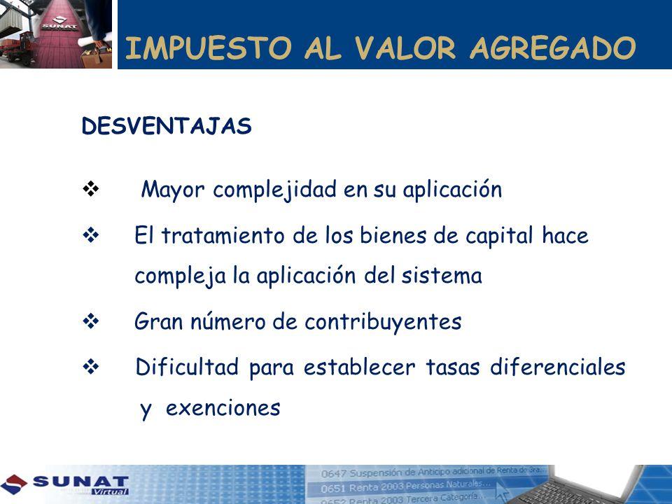 IMPUESTO AL VALOR AGREGADO DESVENTAJAS Mayor complejidad en su aplicación El tratamiento de los bienes de capital hace compleja la aplicación del sist