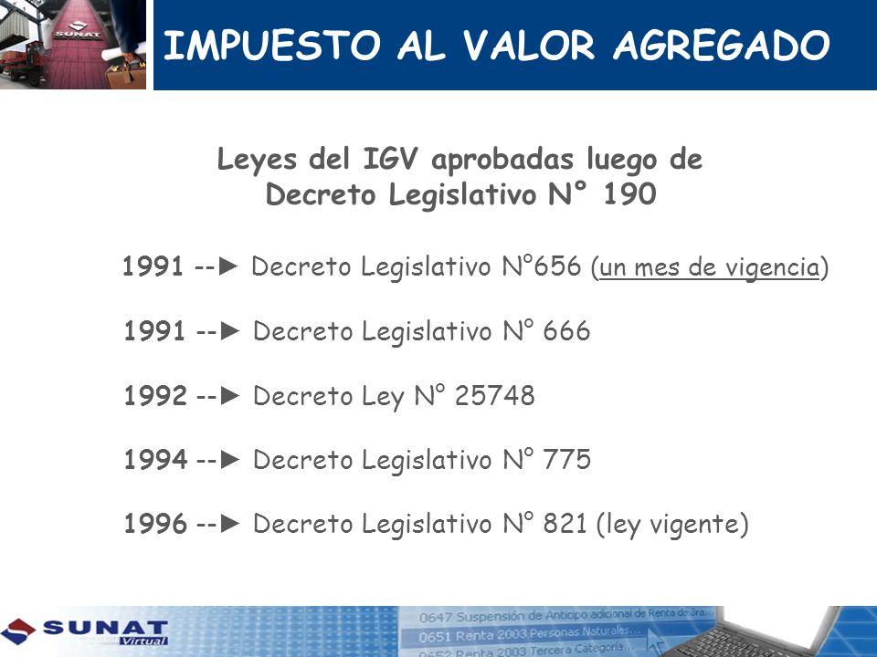 IMPUESTO AL VALOR AGREGADO Leyes del IGV aprobadas luego de Decreto Legislativo N° 190 1991 -- Decreto Legislativo N°656 (un mes de vigencia) 1991 --