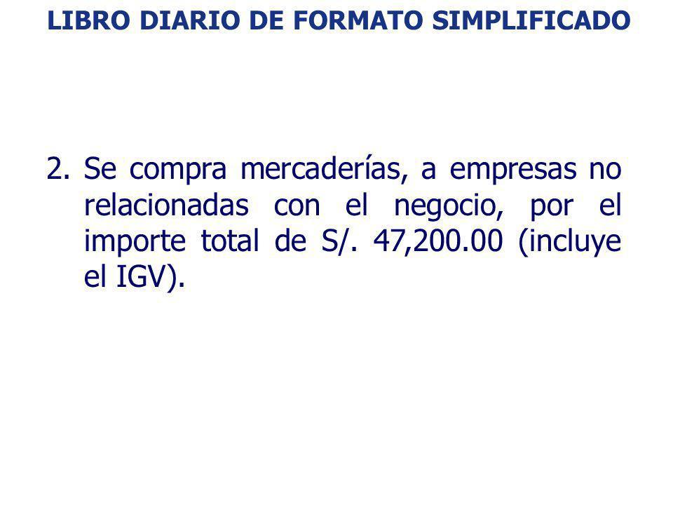 LIBRO DIARIO DE FORMATO SIMPLIFICADO: EJEMPLO 2.Se compra mercaderías, a empresas no relacionadas con el negocio, por el importe total de S/. 47,200.0