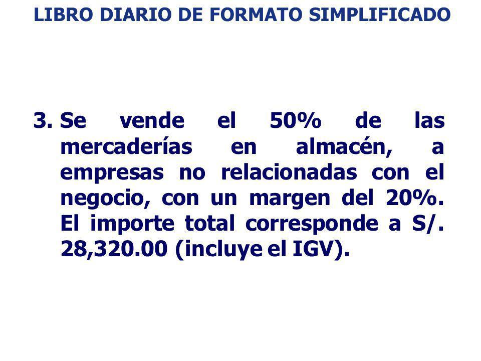 LIBRO DIARIO DE FORMATO SIMPLIFICADO: EJEMPLO 3.Se vende el 50% de las mercaderías en almacén, a empresas no relacionadas con el negocio, con un marge