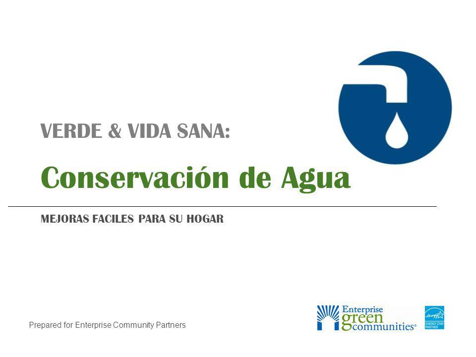 Prepared for Enterprise Community Partners VERDE & VIDA SANA: Conservación de Agua MEJORAS FACILES PARA SU HOGAR
