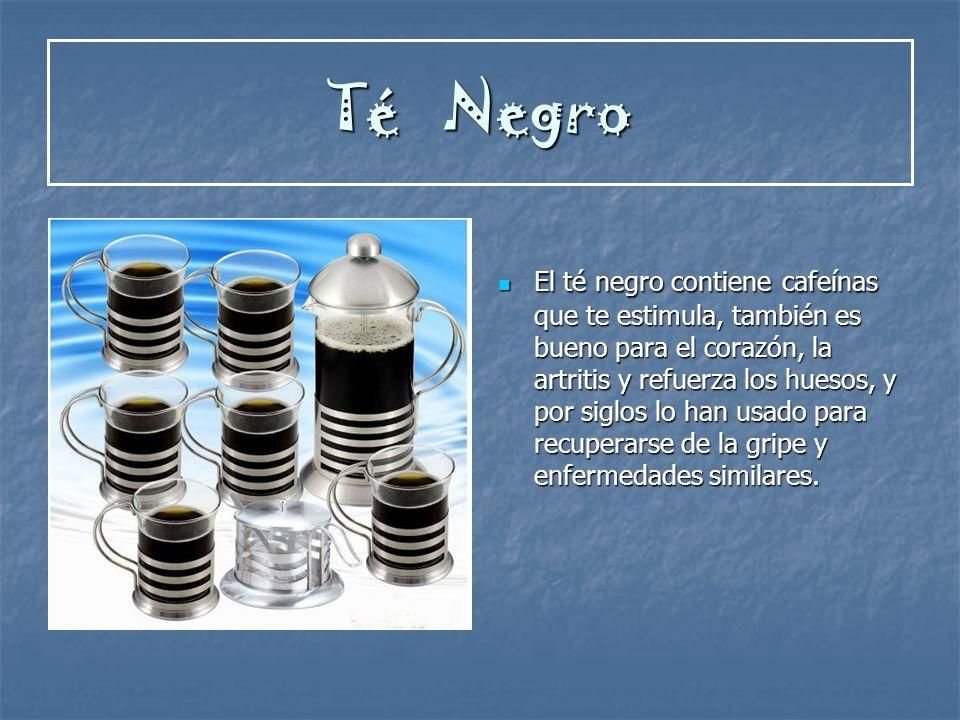 Té Negro El té negro contiene cafeínas que te estimula, también es bueno para el corazón, la artritis y refuerza los huesos, y por siglos lo han usado
