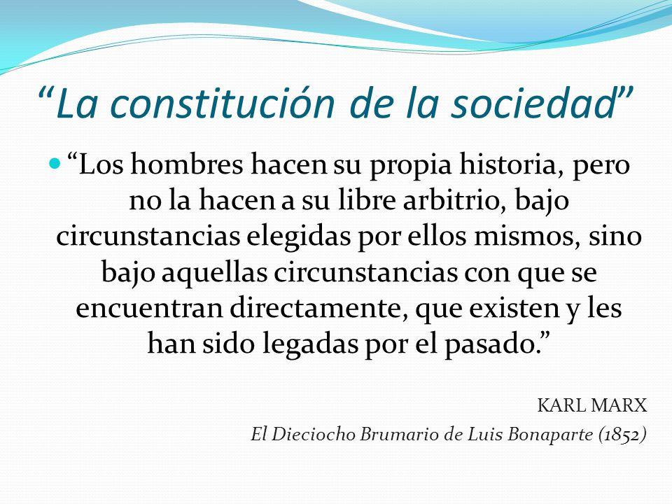 La constitución de la sociedad Los hombres hacen su propia historia, pero no la hacen a su libre arbitrio, bajo circunstancias elegidas por ellos mism