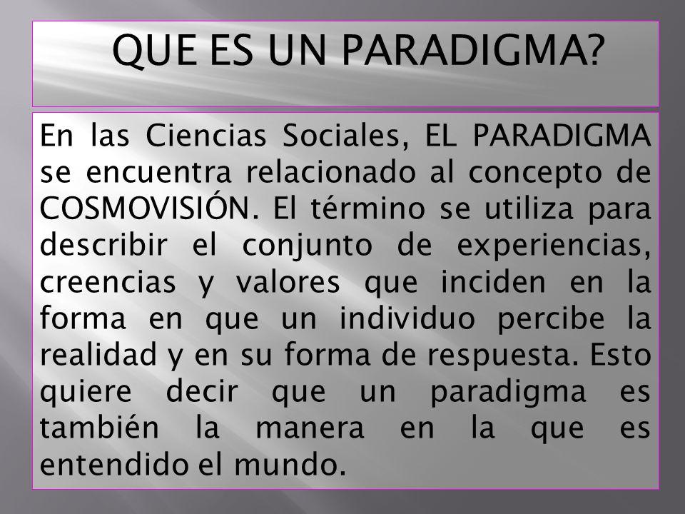 En las Ciencias Sociales, EL PARADIGMA se encuentra relacionado al concepto de COSMOVISIÓN. El término se utiliza para describir el conjunto de experi