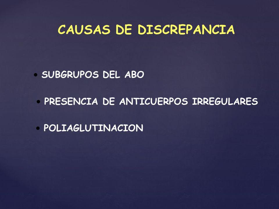 CAUSAS DE DISCREPANCIA SUBGRUPOS DEL ABO PRESENCIA DE ANTICUERPOS IRREGULARES POLIAGLUTINACION