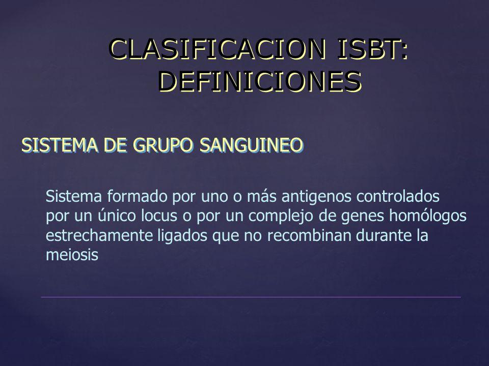 CLASIFICACION ISBT: DEFINICIONES SISTEMA DE GRUPO SANGUINEO Sistema formado por uno o más antigenos controlados por un único locus o por un complejo d