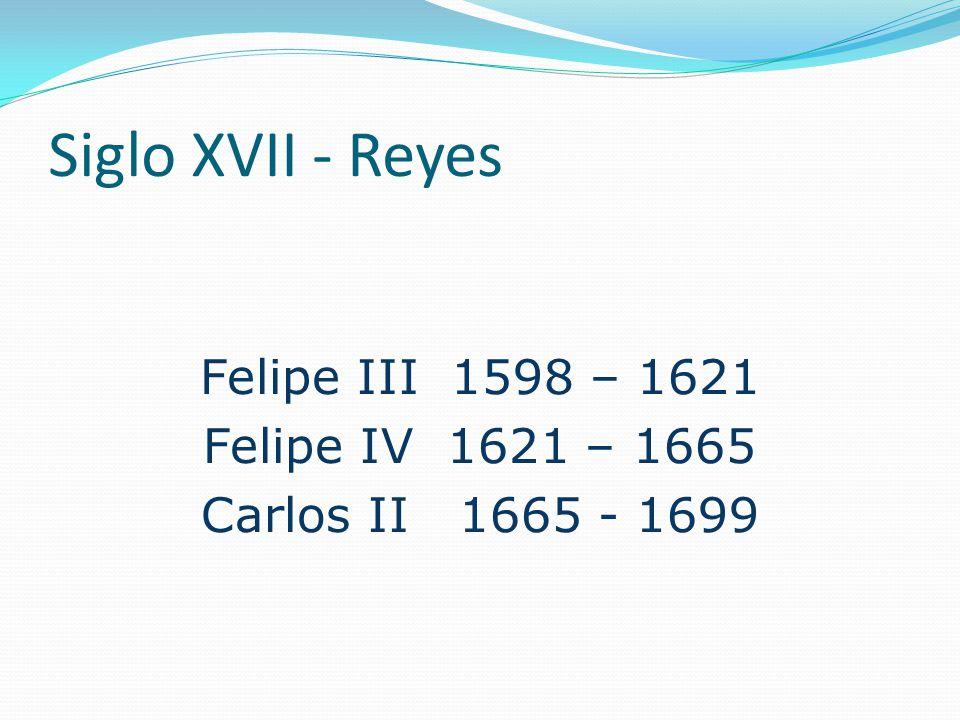 Siglo XVII - Reyes Felipe III 1598 – 1621 Felipe IV 1621 – 1665 Carlos II 1665 - 1699