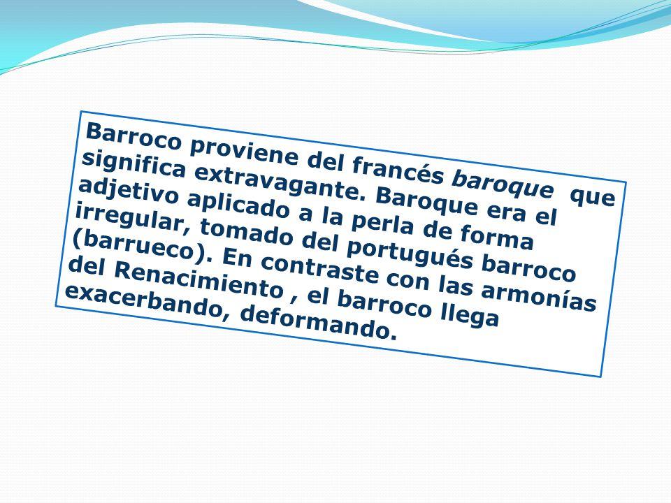 Barroco proviene del francés baroque que significa extravagante. Baroque era el adjetivo aplicado a la perla de forma irregular, tomado del portugués