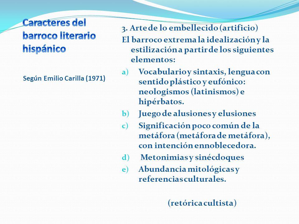 Según Emilio Carilla (1971) 3. Arte de lo embellecido (artificio) El barroco extrema la idealización y la estilización a partir de los siguientes elem