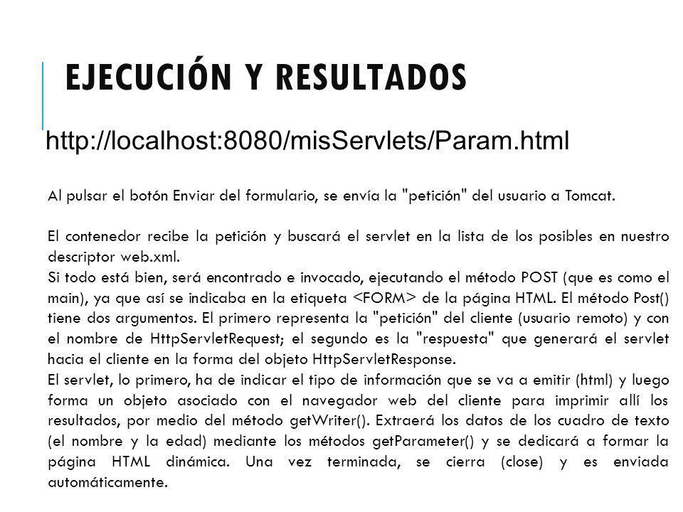 EJECUCIÓN Y RESULTADOS http://localhost:8080/misServlets/Param.html Al pulsar el botón Enviar del formulario, se envía la petición del usuario a Tomcat.