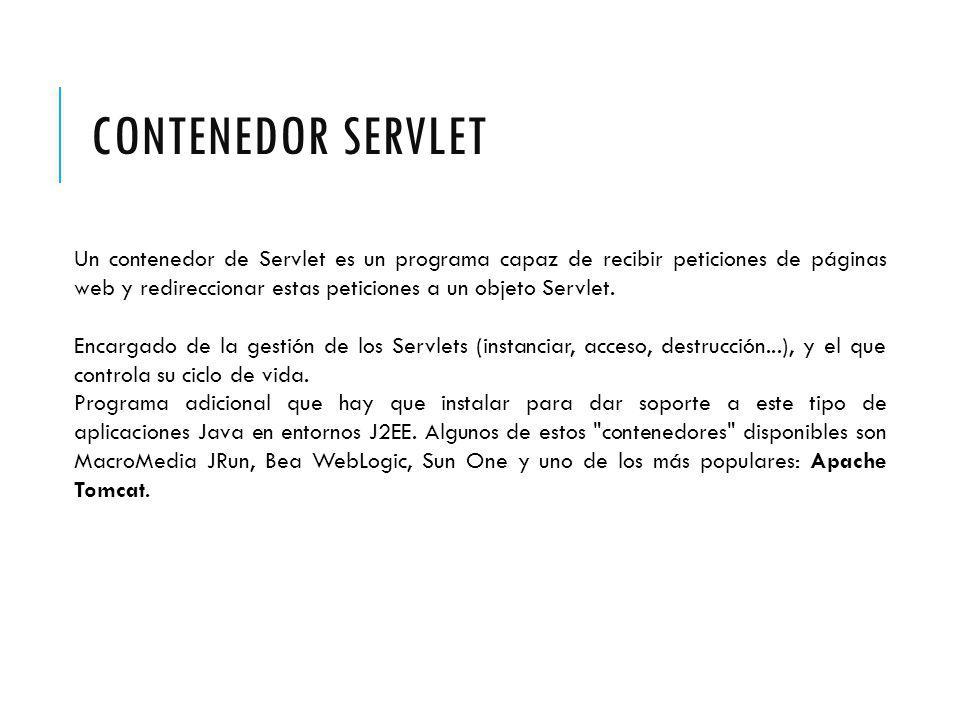 CONTENEDOR SERVLET Un contenedor de Servlet es un programa capaz de recibir peticiones de páginas web y redireccionar estas peticiones a un objeto Servlet.