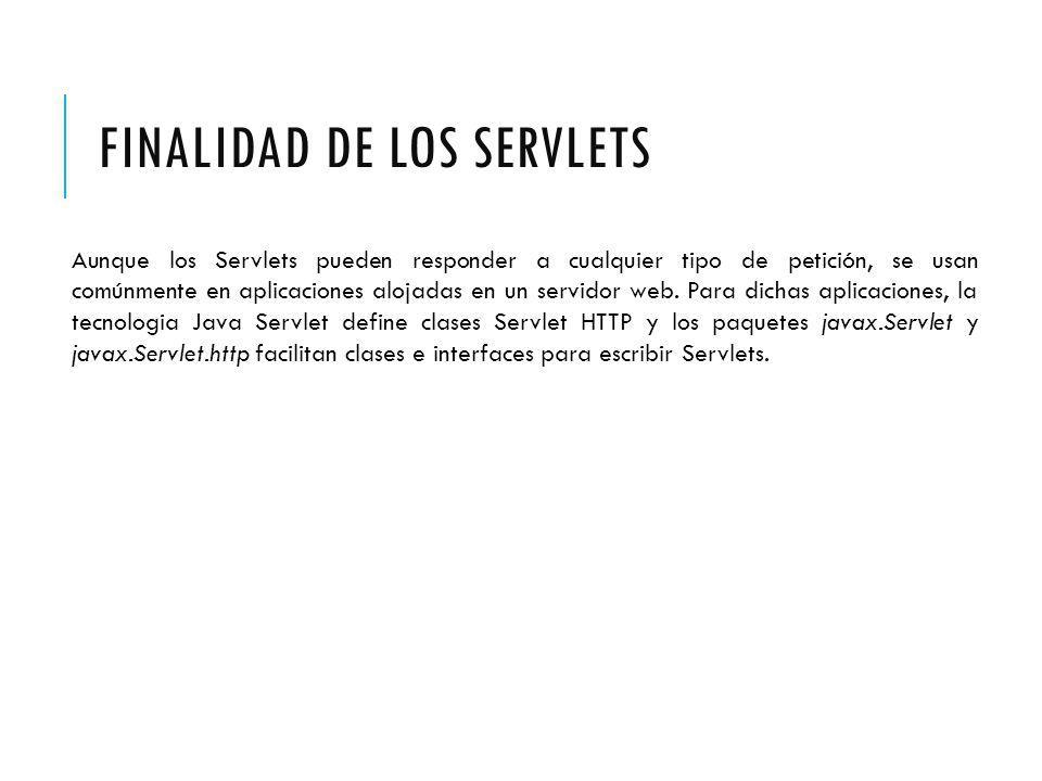 FINALIDAD DE LOS SERVLETS Aunque los Servlets pueden responder a cualquier tipo de petición, se usan comúnmente en aplicaciones alojadas en un servidor web.
