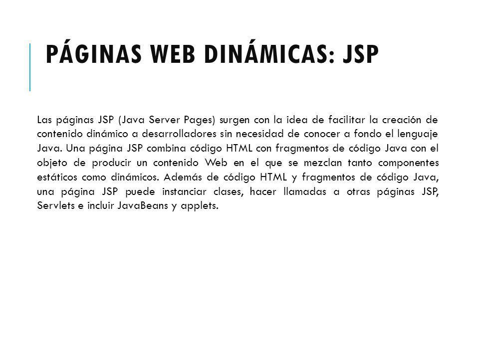 PÁGINAS WEB DINÁMICAS: JSP Las páginas JSP (Java Server Pages) surgen con la idea de facilitar la creación de contenido dinámico a desarrolladores sin necesidad de conocer a fondo el lenguaje Java.