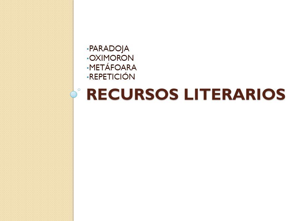 RECURSOS LITERARIOS PARADOJA OXIMORON METÁFOARA REPETICIÓN