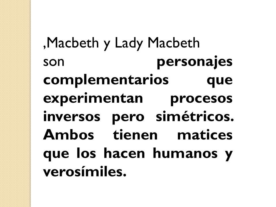 ,Macbeth y Lady Macbeth son personajes complementarios que experimentan procesos inversos pero simétricos. Ambos tienen matices que los hacen humanos