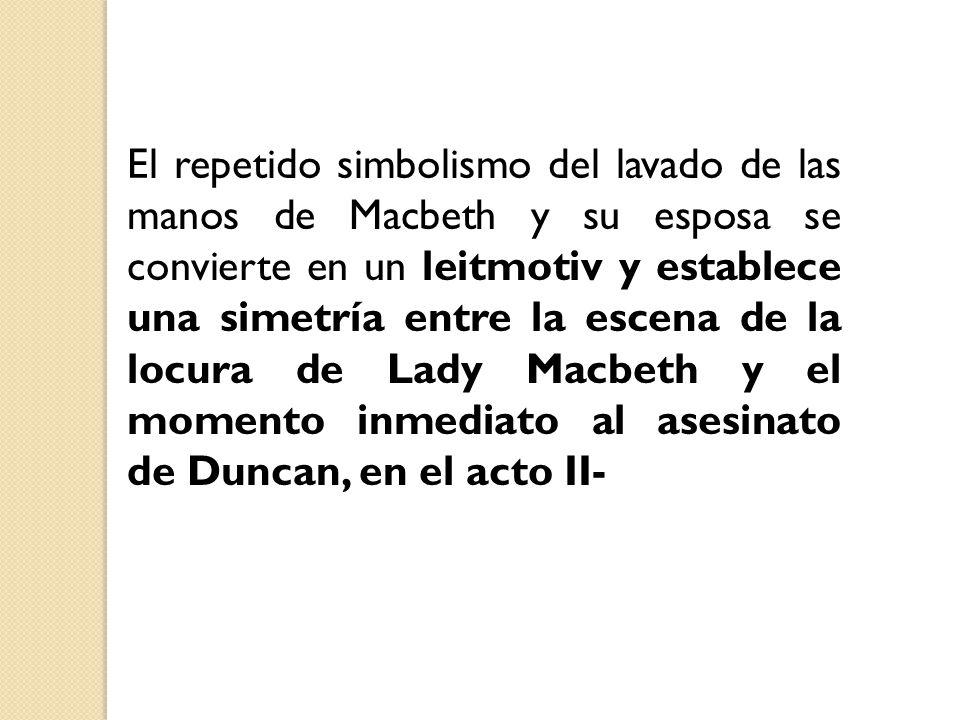 El repetido simbolismo del lavado de las manos de Macbeth y su esposa se convierte en un leitmotiv y establece una simetría entre la escena de la locu