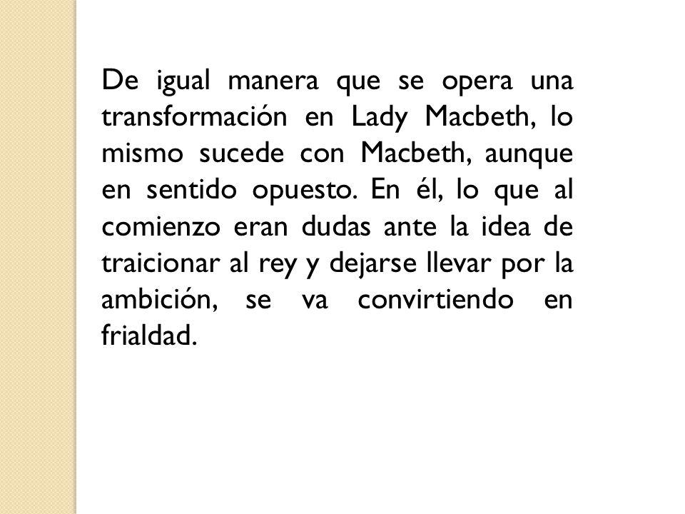 De igual manera que se opera una transformación en Lady Macbeth, lo mismo sucede con Macbeth, aunque en sentido opuesto. En él, lo que al comienzo era