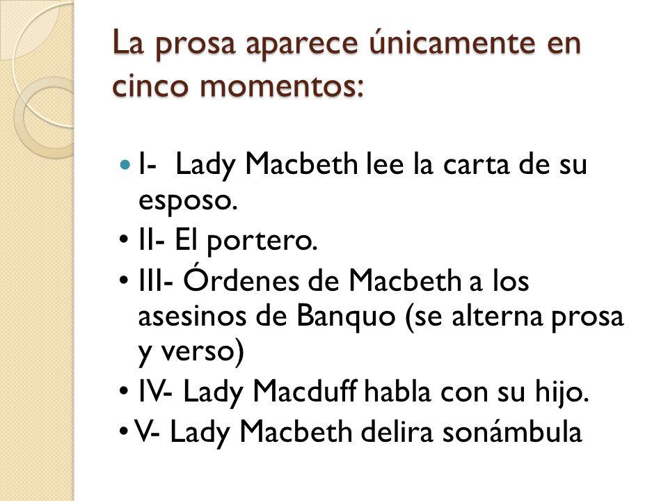 La prosa aparece únicamente en cinco momentos: I- Lady Macbeth lee la carta de su esposo. II- El portero. III- Órdenes de Macbeth a los asesinos de Ba