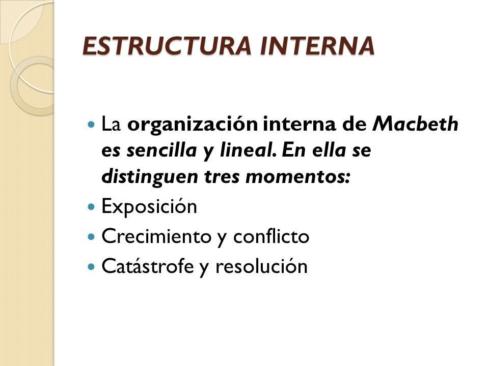 ESTRUCTURA INTERNA La organización interna de Macbeth es sencilla y lineal. En ella se distinguen tres momentos: Exposición Crecimiento y conflicto Ca