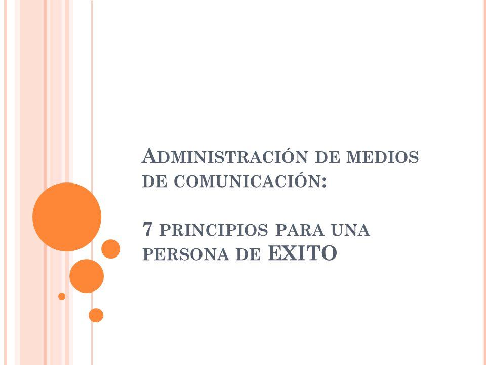 A DMINISTRACIÓN DE MEDIOS DE COMUNICACIÓN : 7 PRINCIPIOS PARA UNA PERSONA DE EXITO