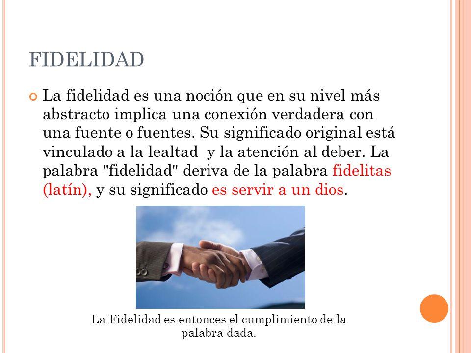 FIDELIDAD La fidelidad es una noción que en su nivel más abstracto implica una conexión verdadera con una fuente o fuentes. Su significado original es