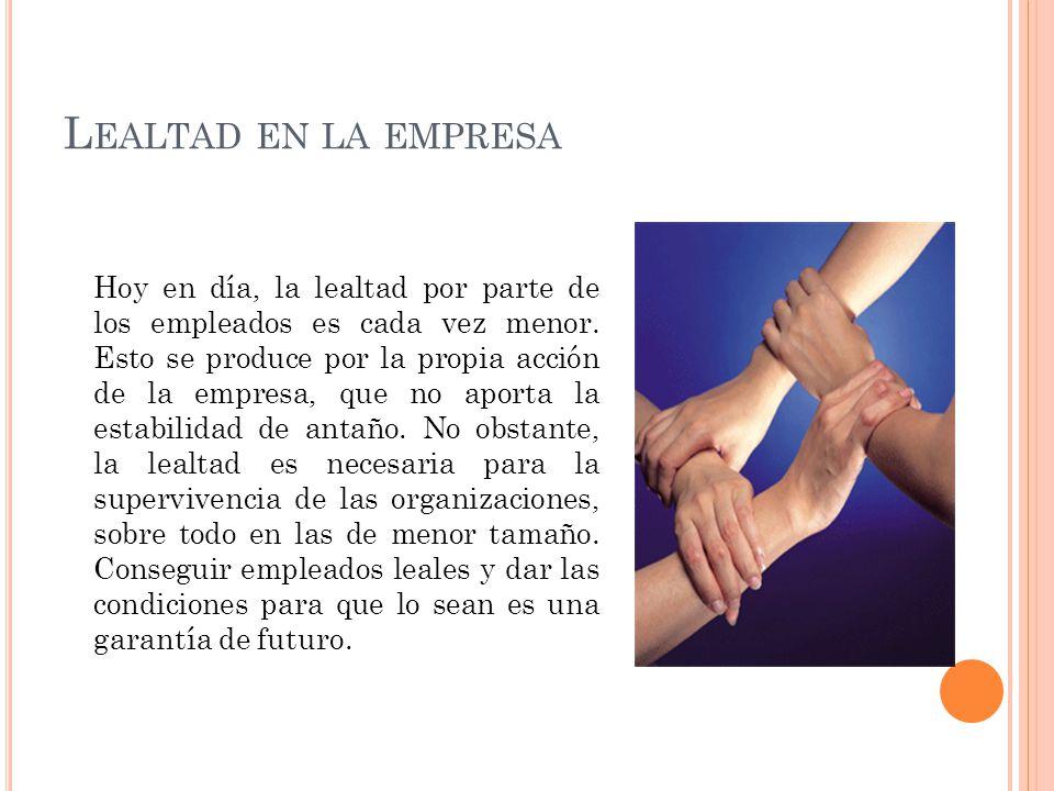 L EALTAD EN LA EMPRESA Hoy en día, la lealtad por parte de los empleados es cada vez menor. Esto se produce por la propia acción de la empresa, que no