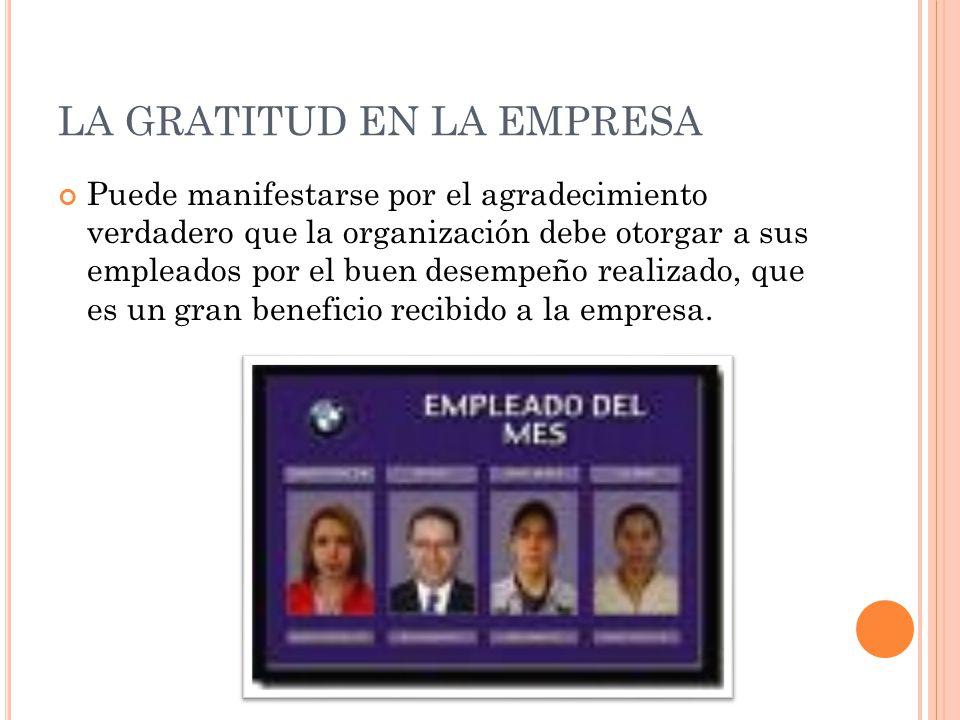 LA GRATITUD EN LA EMPRESA Puede manifestarse por el agradecimiento verdadero que la organización debe otorgar a sus empleados por el buen desempeño re
